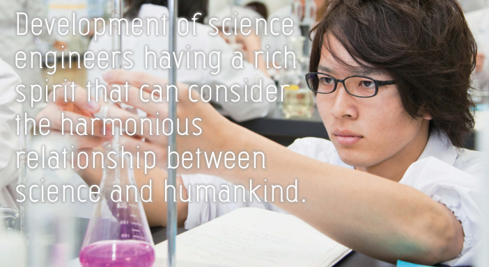 Development of science engineers having a rich spirit that can consider the harmonious relationship between science and humankind.